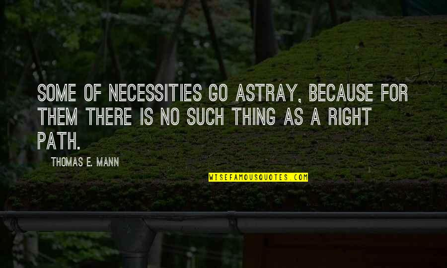 Astray Quotes By Thomas E. Mann: Some of necessities go astray, because for them