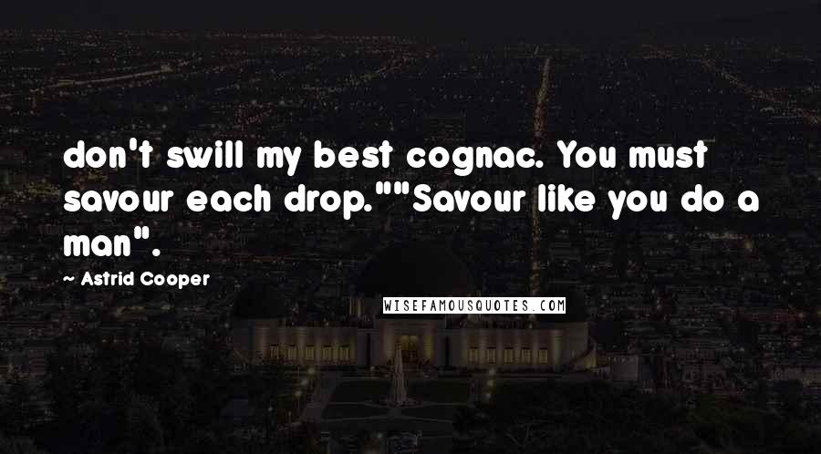 "Astrid Cooper quotes: don't swill my best cognac. You must savour each drop.""""Savour like you do a man""."