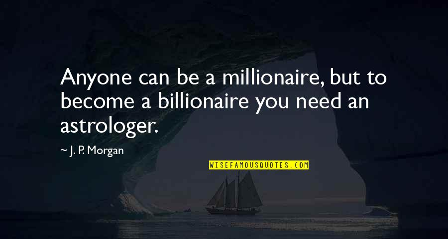 Astrologer's Quotes By J. P. Morgan: Anyone can be a millionaire, but to become
