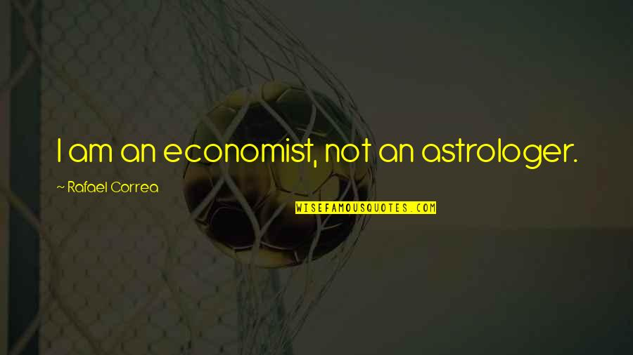Astrologer's Quotes By Rafael Correa: I am an economist, not an astrologer.