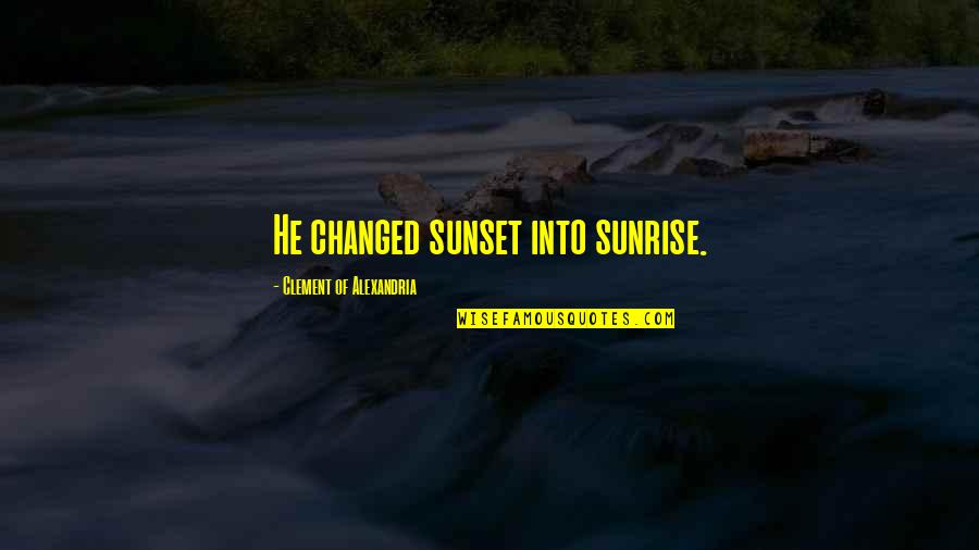 Asuna Love Quotes By Clement Of Alexandria: He changed sunset into sunrise.