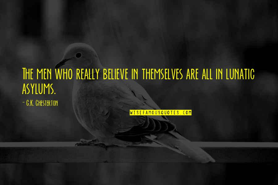 Asylums Quotes By G.K. Chesterton: The men who really believe in themselves are
