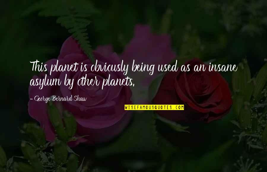 Asylums Quotes By George Bernard Shaw: This planet is obviously being used as an