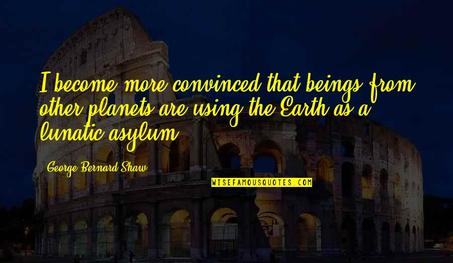 Asylums Quotes By George Bernard Shaw: I become more convinced that beings from other