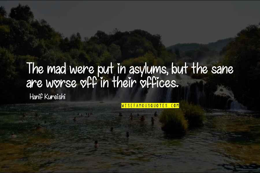 Asylums Quotes By Hanif Kureishi: The mad were put in asylums, but the