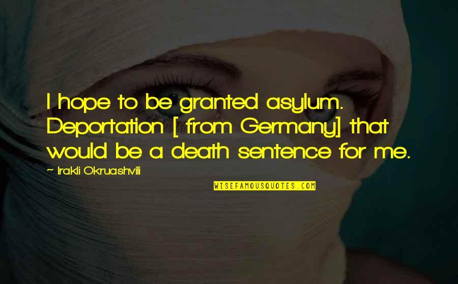 Asylums Quotes By Irakli Okruashvili: I hope to be granted asylum. Deportation [