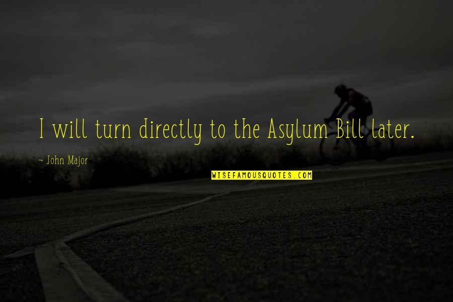 Asylums Quotes By John Major: I will turn directly to the Asylum Bill