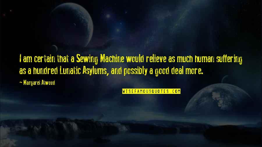 Asylums Quotes By Margaret Atwood: I am certain that a Sewing Machine would