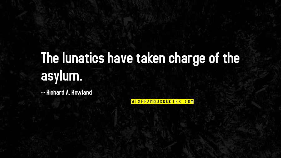 Asylums Quotes By Richard A. Rowland: The lunatics have taken charge of the asylum.