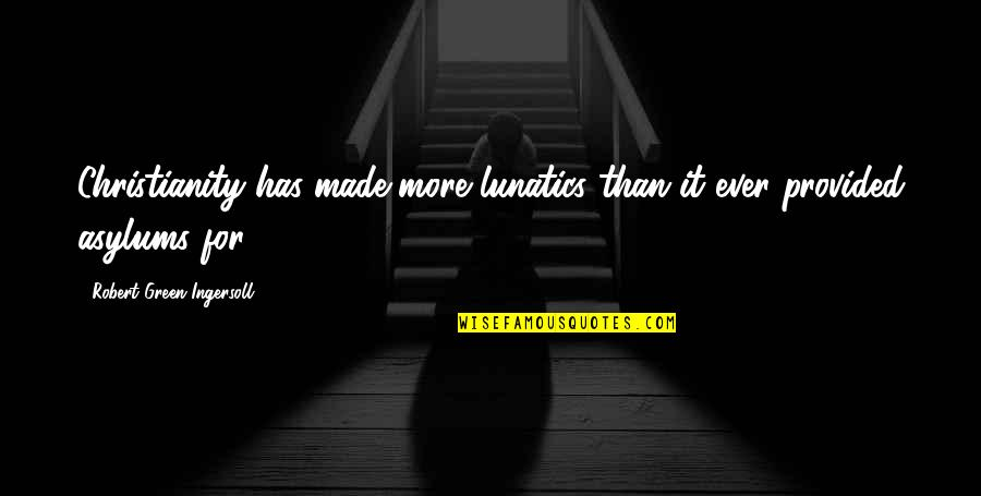 Asylums Quotes By Robert Green Ingersoll: Christianity has made more lunatics than it ever
