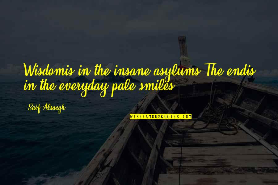 Asylums Quotes By Saif Alsaegh: Wisdomis in the insane asylums.The endis in the