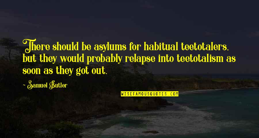 Asylums Quotes By Samuel Butler: There should be asylums for habitual teetotalers, but