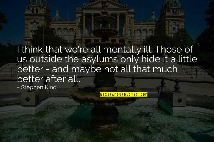 Asylums Quotes By Stephen King: I think that we're all mentally ill. Those
