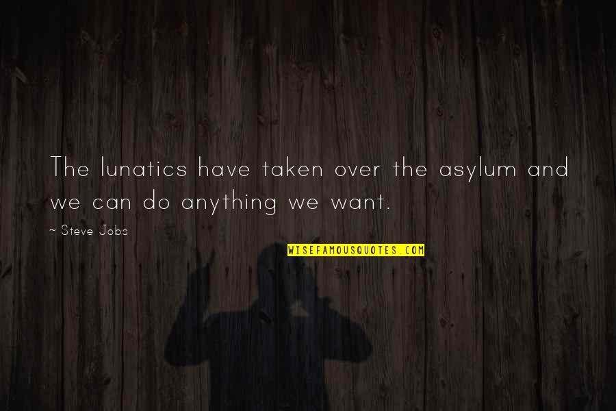 Asylums Quotes By Steve Jobs: The lunatics have taken over the asylum and