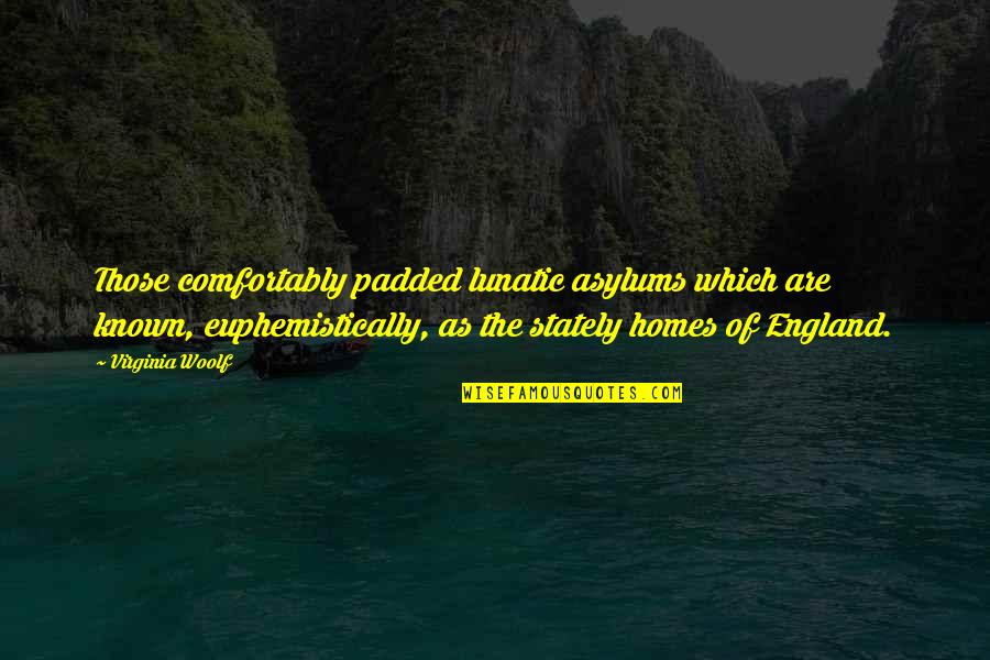 Asylums Quotes By Virginia Woolf: Those comfortably padded lunatic asylums which are known,