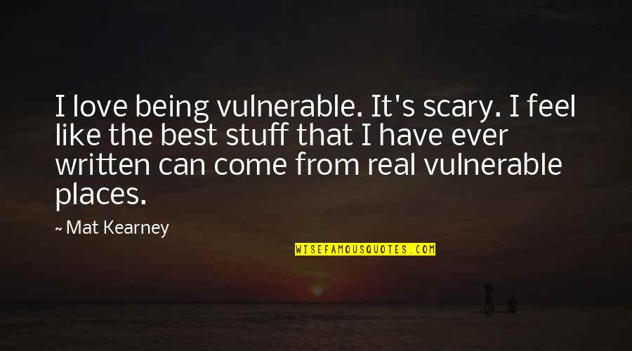At Kearney Quotes By Mat Kearney: I love being vulnerable. It's scary. I feel