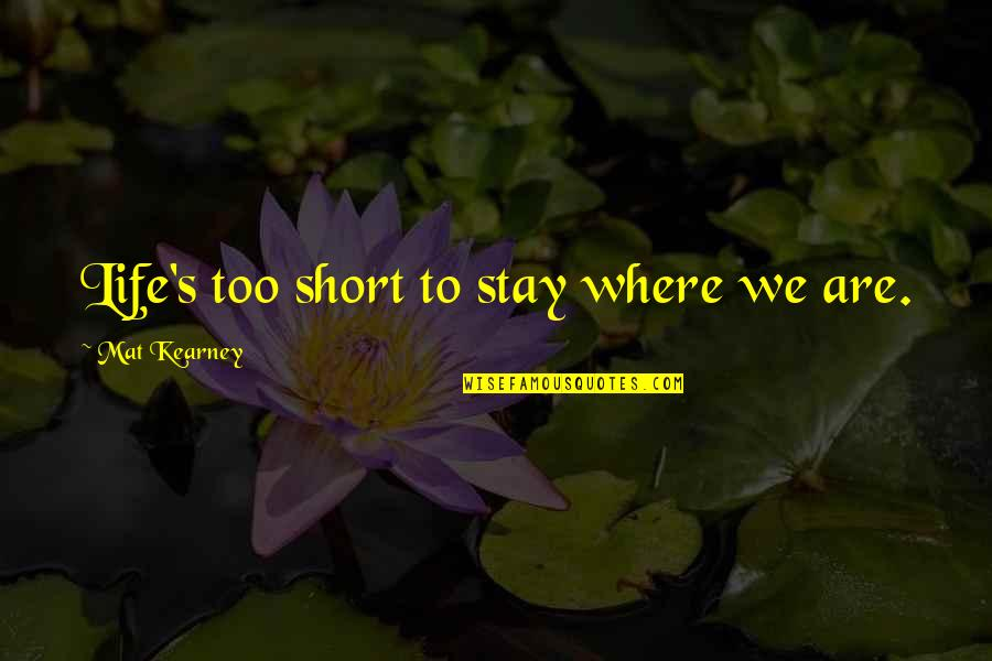 At Kearney Quotes By Mat Kearney: Life's too short to stay where we are.