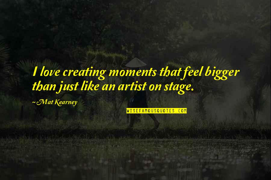 At Kearney Quotes By Mat Kearney: I love creating moments that feel bigger than