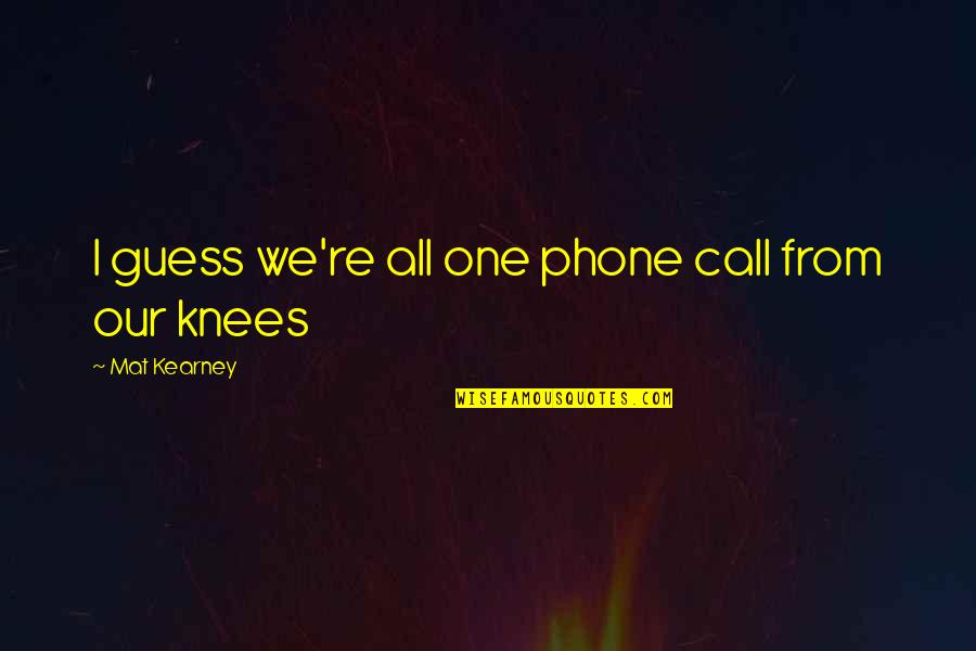 At Kearney Quotes By Mat Kearney: I guess we're all one phone call from