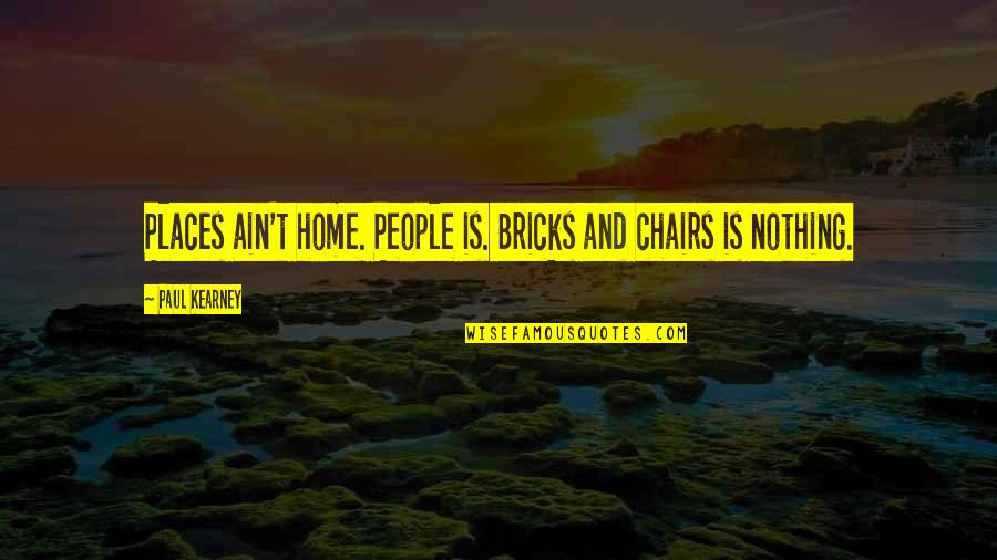 At Kearney Quotes By Paul Kearney: Places ain't home. People is. Bricks and chairs