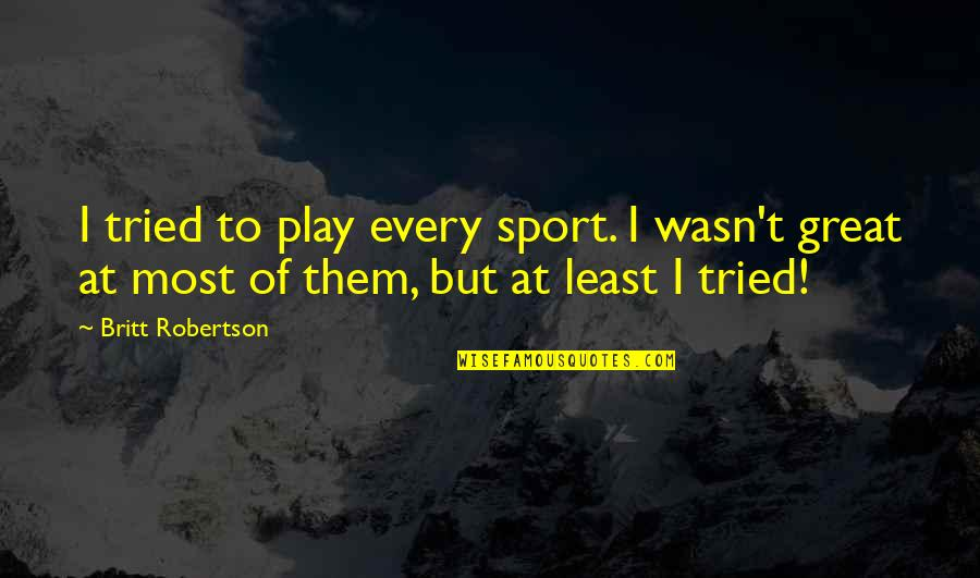 At Least I Tried Quotes By Britt Robertson: I tried to play every sport. I wasn't