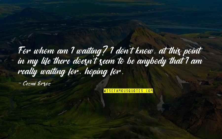 At Some Point Of Life Quotes By Cezmi Ersoz: For whom am I waiting? I don't know,