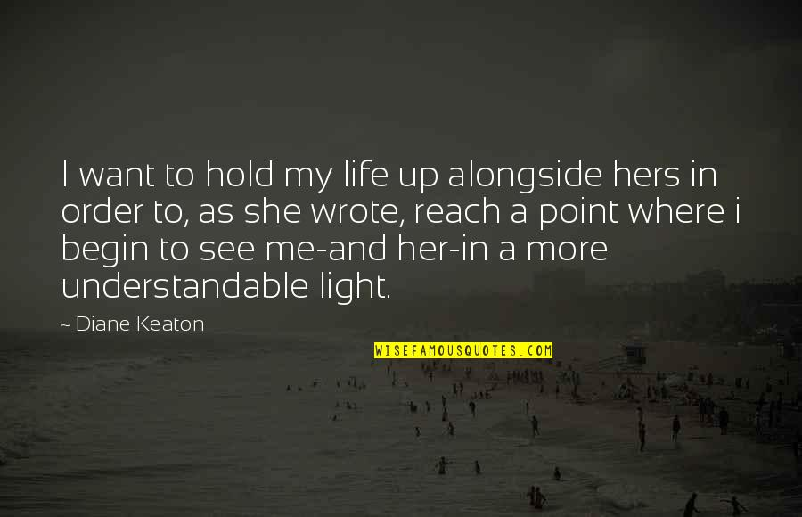 At Some Point Of Life Quotes By Diane Keaton: I want to hold my life up alongside