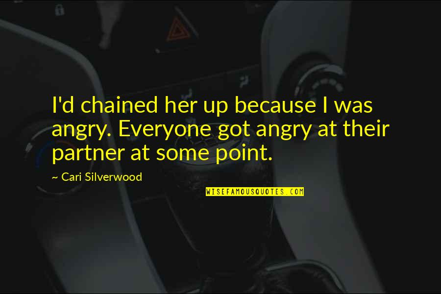 At Some Point Quotes By Cari Silverwood: I'd chained her up because I was angry.