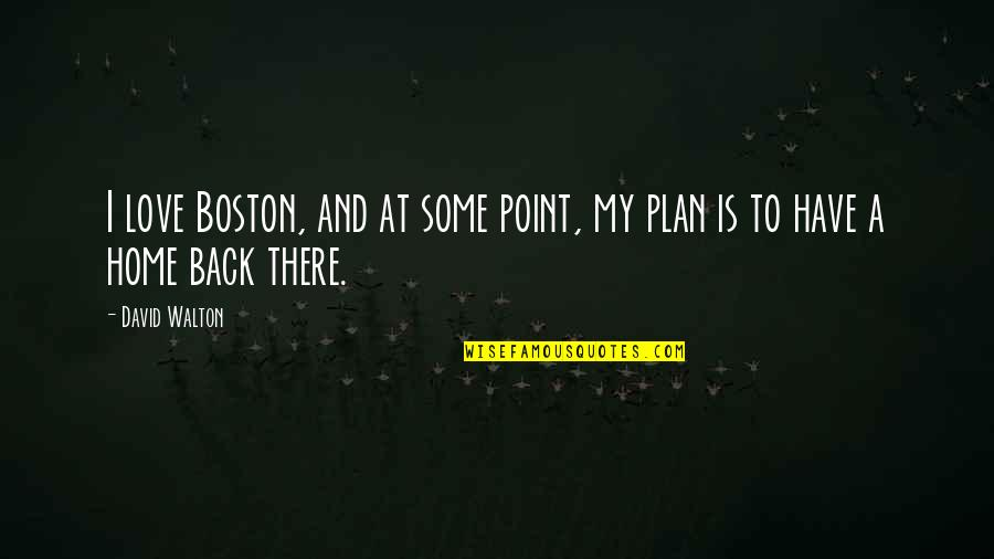 At Some Point Quotes By David Walton: I love Boston, and at some point, my