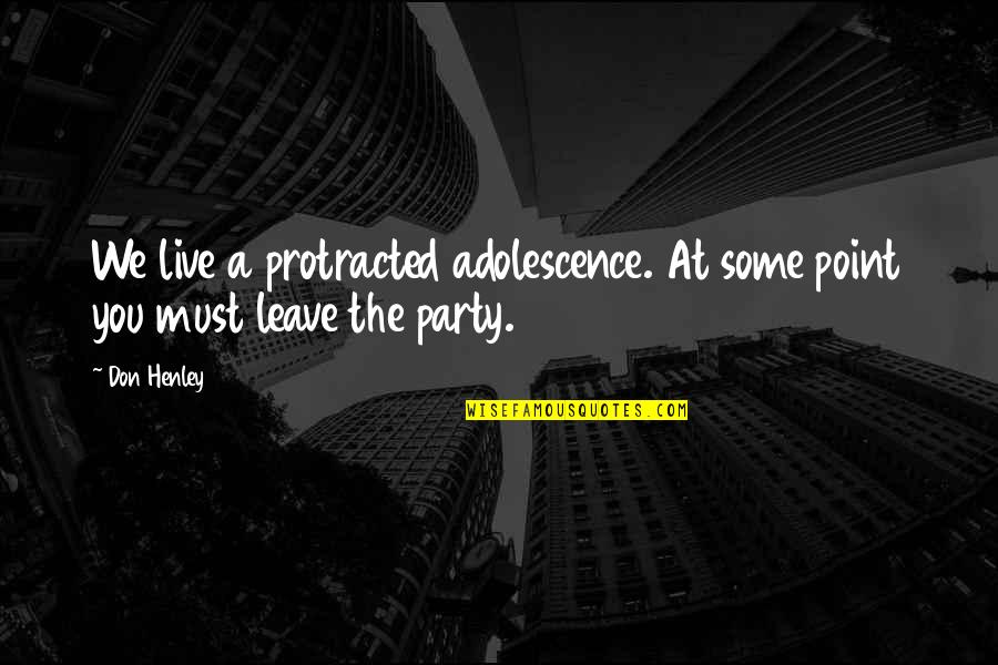 At Some Point Quotes By Don Henley: We live a protracted adolescence. At some point