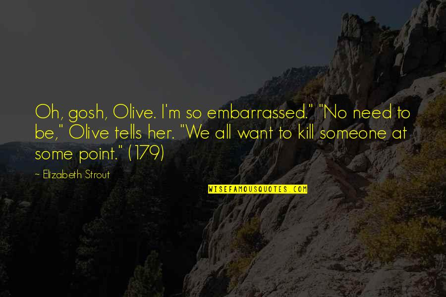 """At Some Point Quotes By Elizabeth Strout: Oh, gosh, Olive. I'm so embarrassed."""" """"No need"""