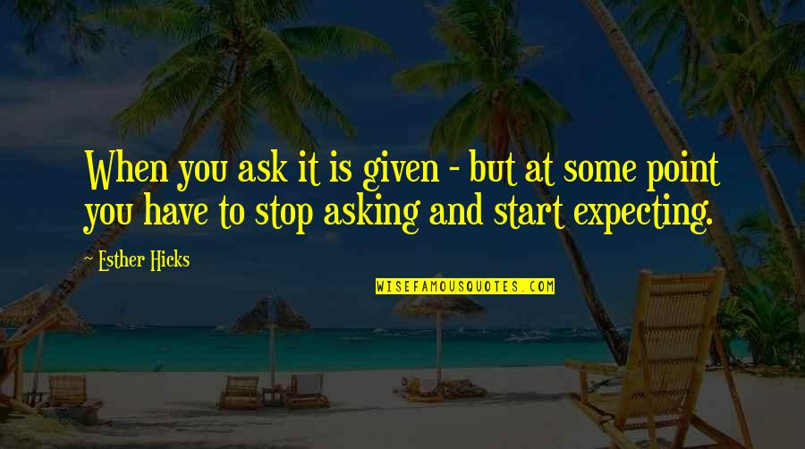At Some Point Quotes By Esther Hicks: When you ask it is given - but