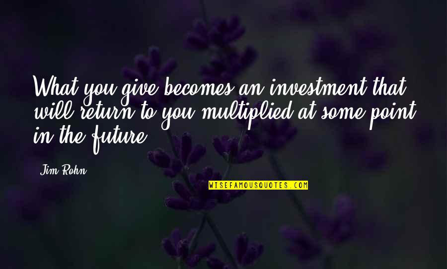 At Some Point Quotes By Jim Rohn: What you give becomes an investment that will