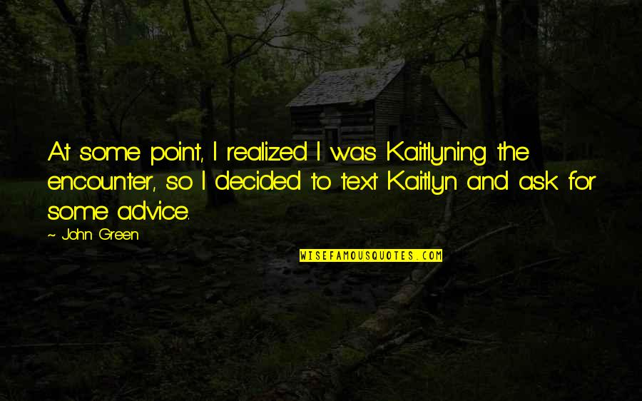 At Some Point Quotes By John Green: At some point, I realized I was Kaitlyning