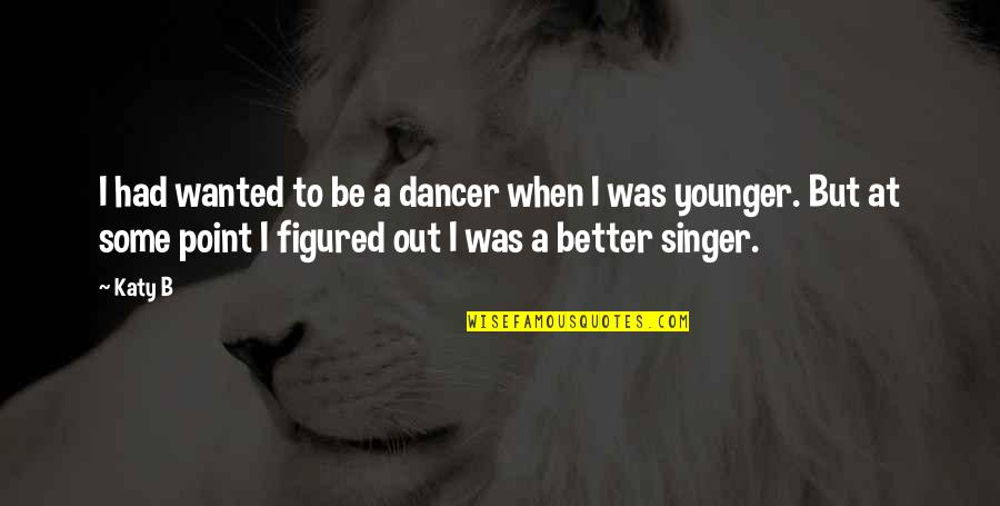 At Some Point Quotes By Katy B: I had wanted to be a dancer when