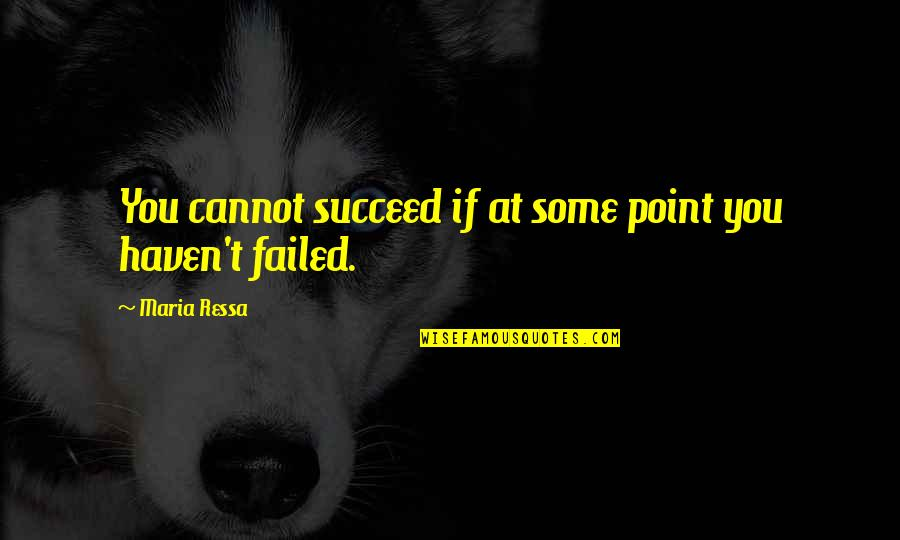 At Some Point Quotes By Maria Ressa: You cannot succeed if at some point you