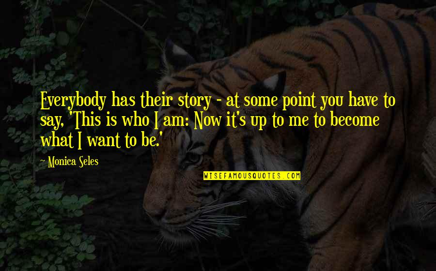 At Some Point Quotes By Monica Seles: Everybody has their story - at some point