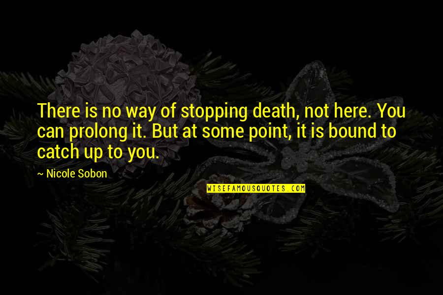 At Some Point Quotes By Nicole Sobon: There is no way of stopping death, not