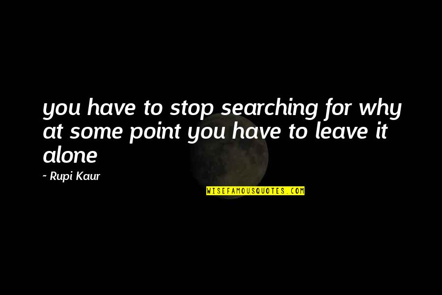 At Some Point Quotes By Rupi Kaur: you have to stop searching for why at
