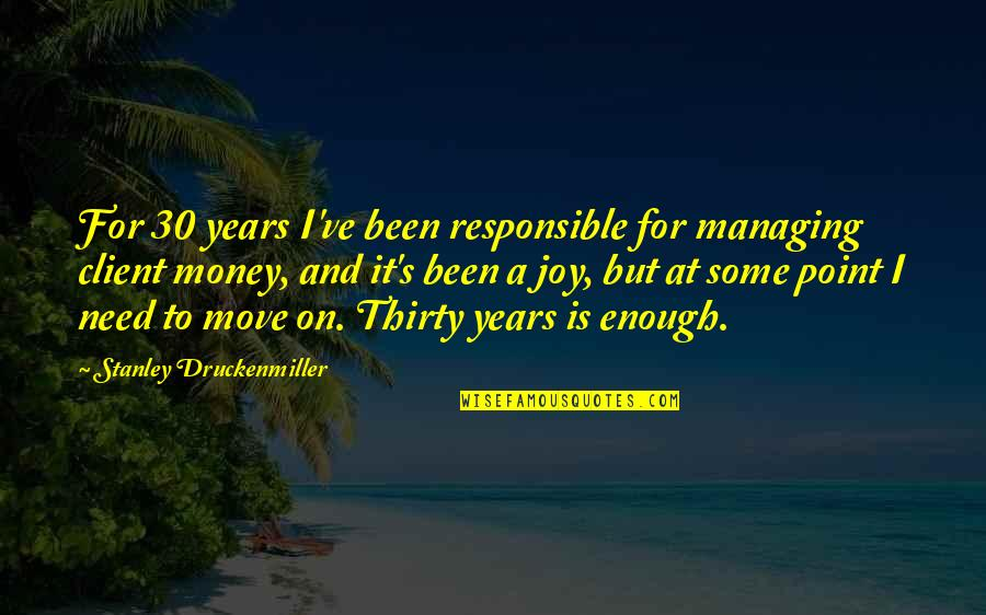 At Some Point Quotes By Stanley Druckenmiller: For 30 years I've been responsible for managing