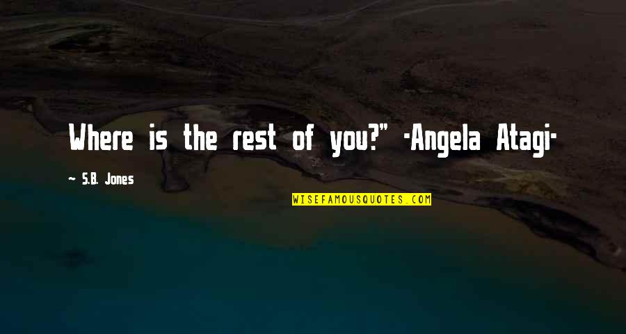 "Atagi Quotes By S.B. Jones: Where is the rest of you?"" -Angela Atagi-"