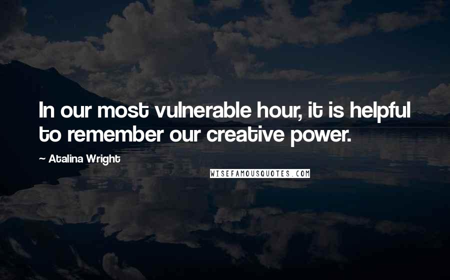 Atalina Wright quotes: In our most vulnerable hour, it is helpful to remember our creative power.