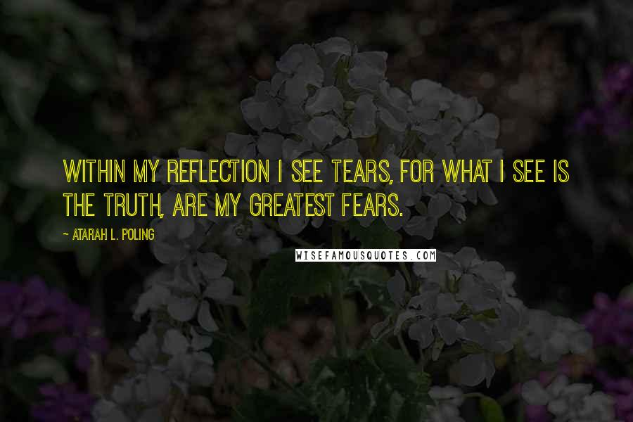 Atarah L. Poling quotes: Within my reflection I see tears, for what I see is the truth, are my greatest fears.