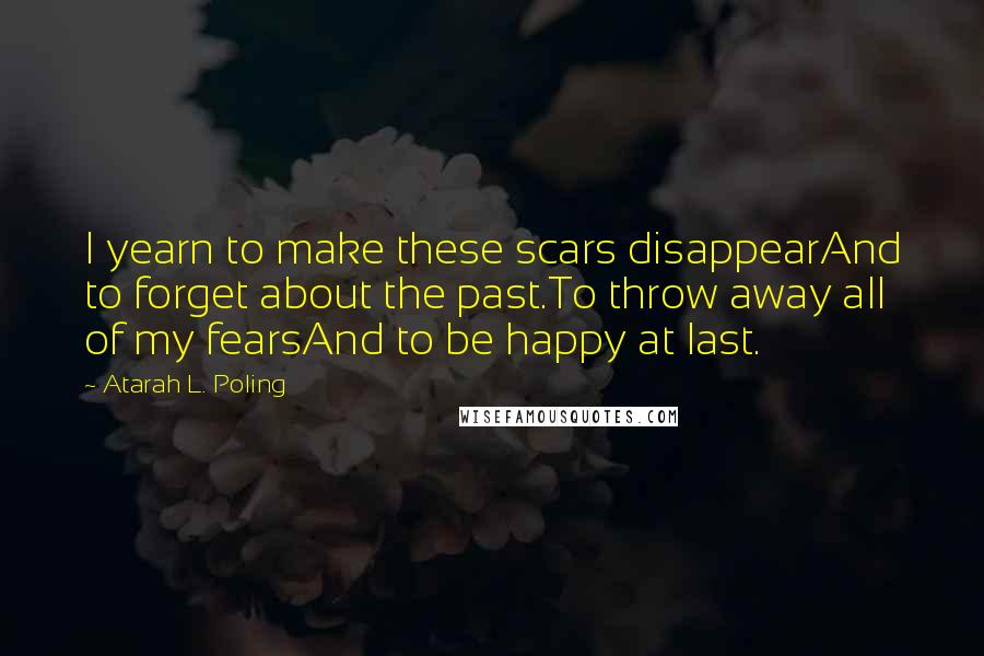Atarah L. Poling quotes: I yearn to make these scars disappearAnd to forget about the past.To throw away all of my fearsAnd to be happy at last.
