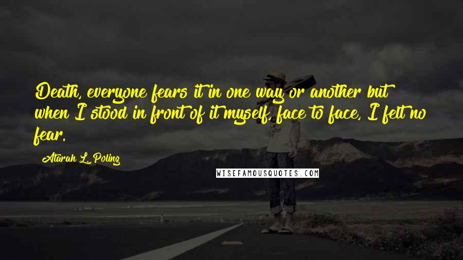 Atarah L. Poling quotes: Death, everyone fears it in one way or another but when I stood in front of it myself, face to face, I felt no fear.