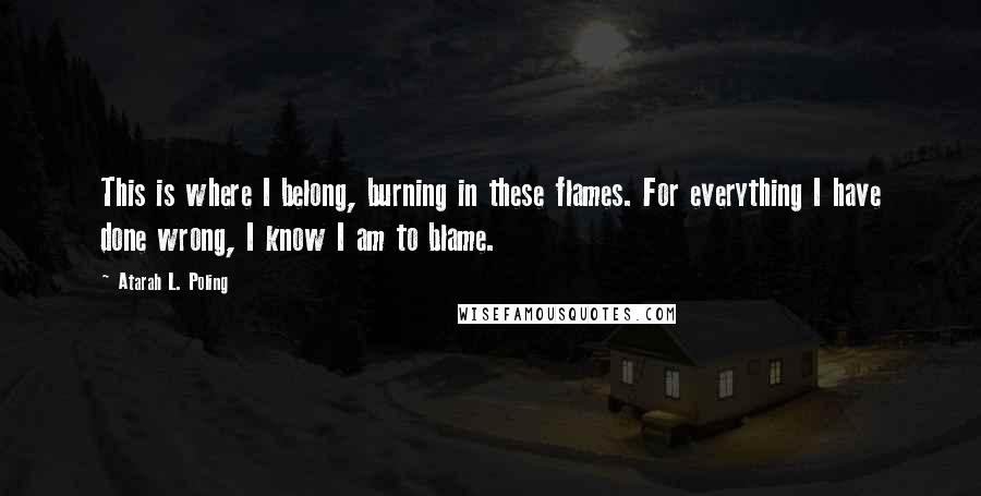 Atarah L. Poling quotes: This is where I belong, burning in these flames. For everything I have done wrong, I know I am to blame.