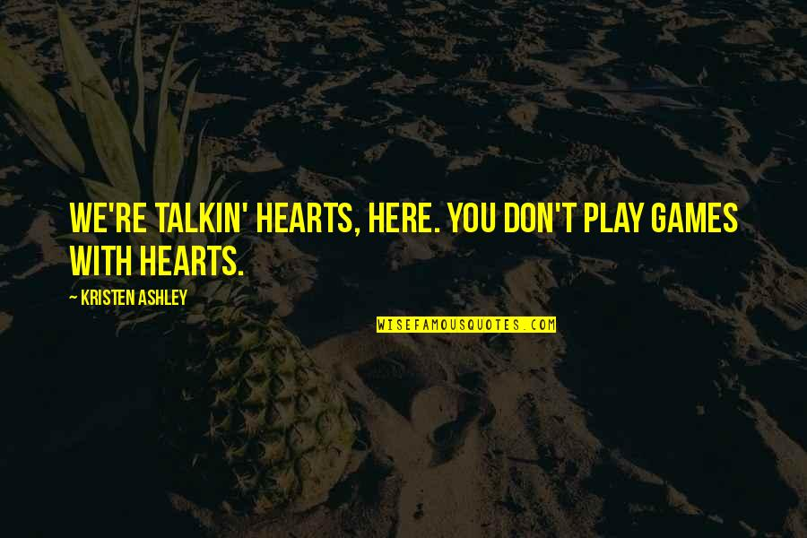 Atham Quotes By Kristen Ashley: We're talkin' hearts, here. You don't play games