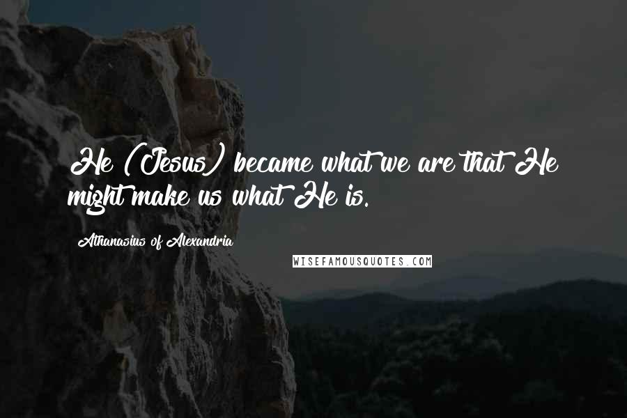 Athanasius Of Alexandria quotes: He (Jesus) became what we are that He might make us what He is.