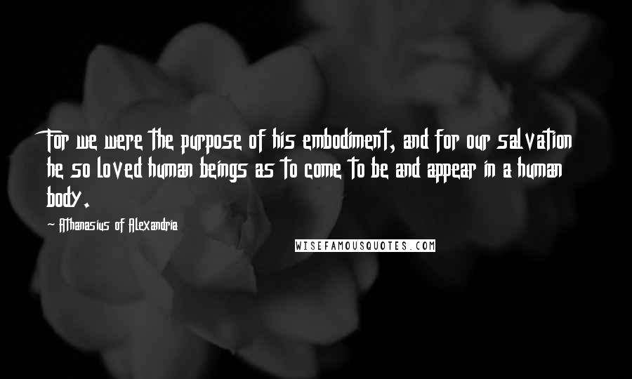 Athanasius Of Alexandria quotes: For we were the purpose of his embodiment, and for our salvation he so loved human beings as to come to be and appear in a human body.