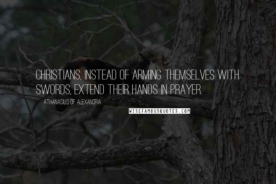 Athanasius Of Alexandria quotes: Christians, instead of arming themselves with swords, extend their hands in prayer.